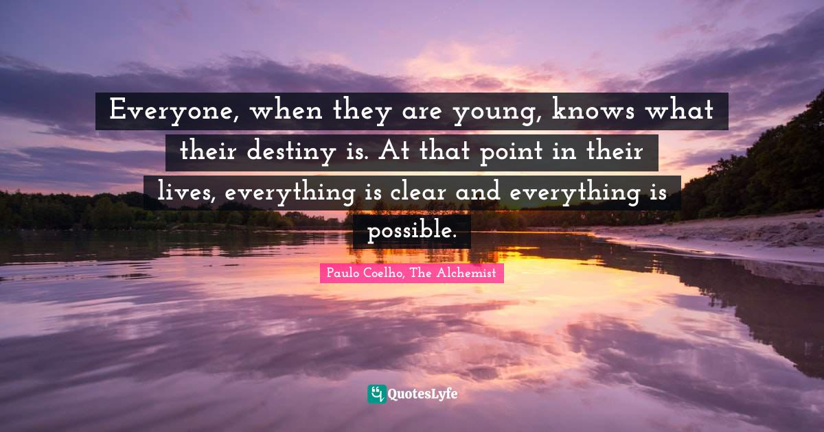 Paulo Coelho, The Alchemist Quotes: Everyone, when they are young, knows what their destiny is. At that point in their lives, everything is clear and everything is possible.