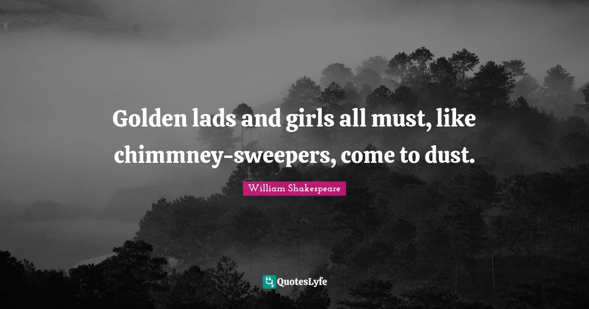 William Shakespeare Quotes: Golden lads and girls all must, like chimmney-sweepers, come to dust.