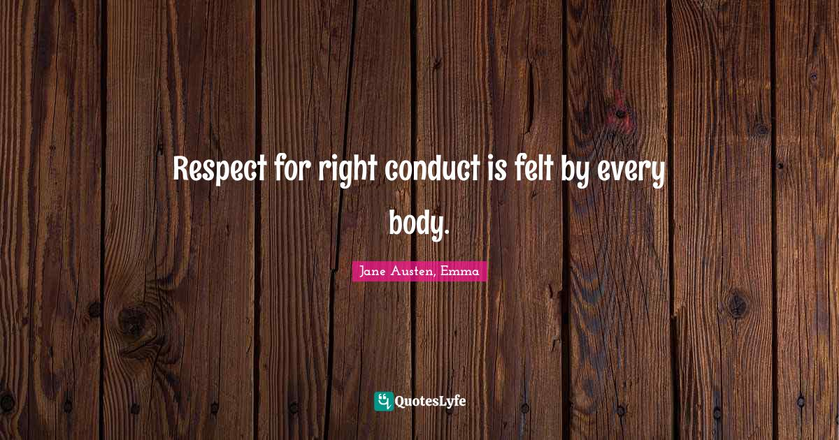 Jane Austen, Emma Quotes: Respect for right conduct is felt by every body.