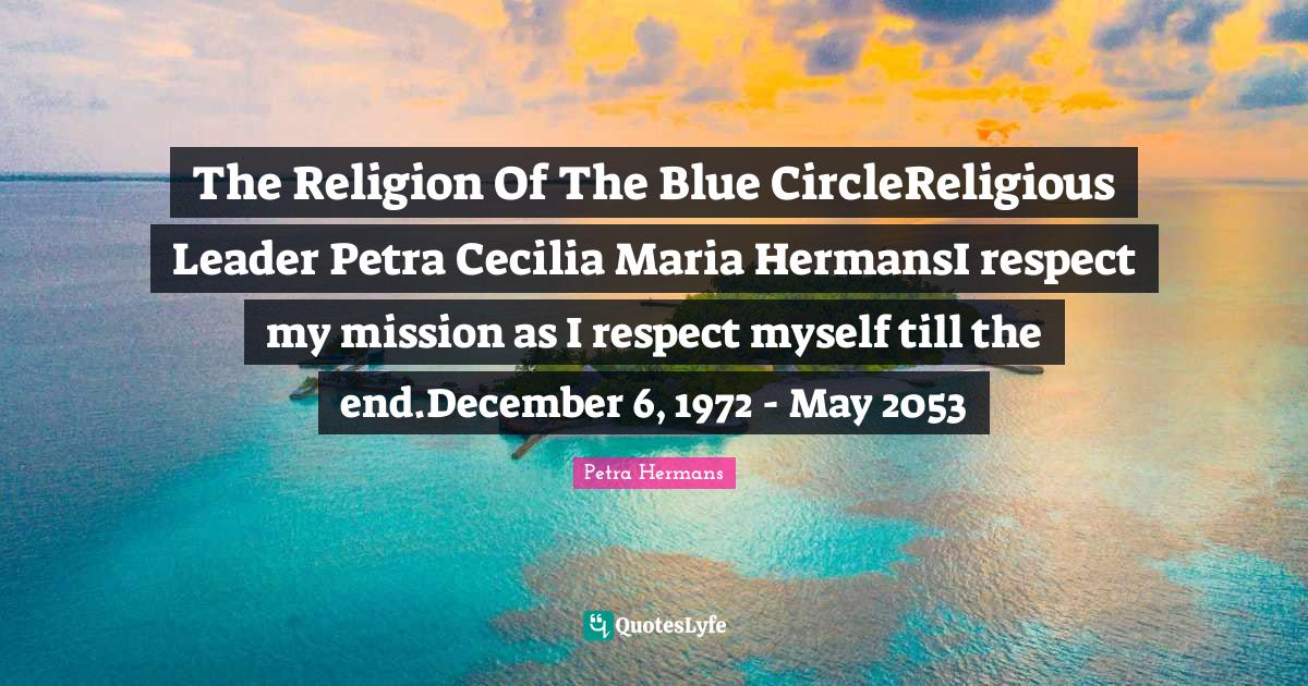 Petra Hermans Quotes: The Religion Of The Blue CircleReligious Leader Petra Cecilia Maria HermansI respect my mission as I respect myself till the end.December 6, 1972 - May 2053