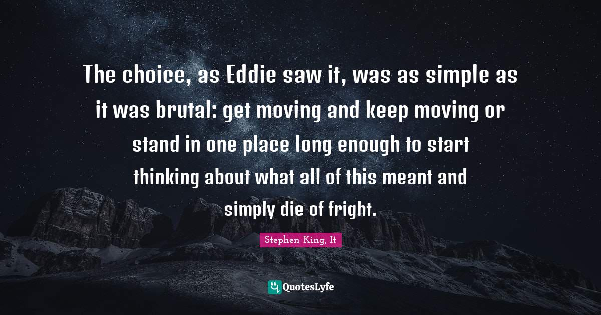 Stephen King, It Quotes: The choice, as Eddie saw it, was as simple as it was brutal: get moving and keep moving or stand in one place long enough to start thinking about what all of this meant and simply die of fright.