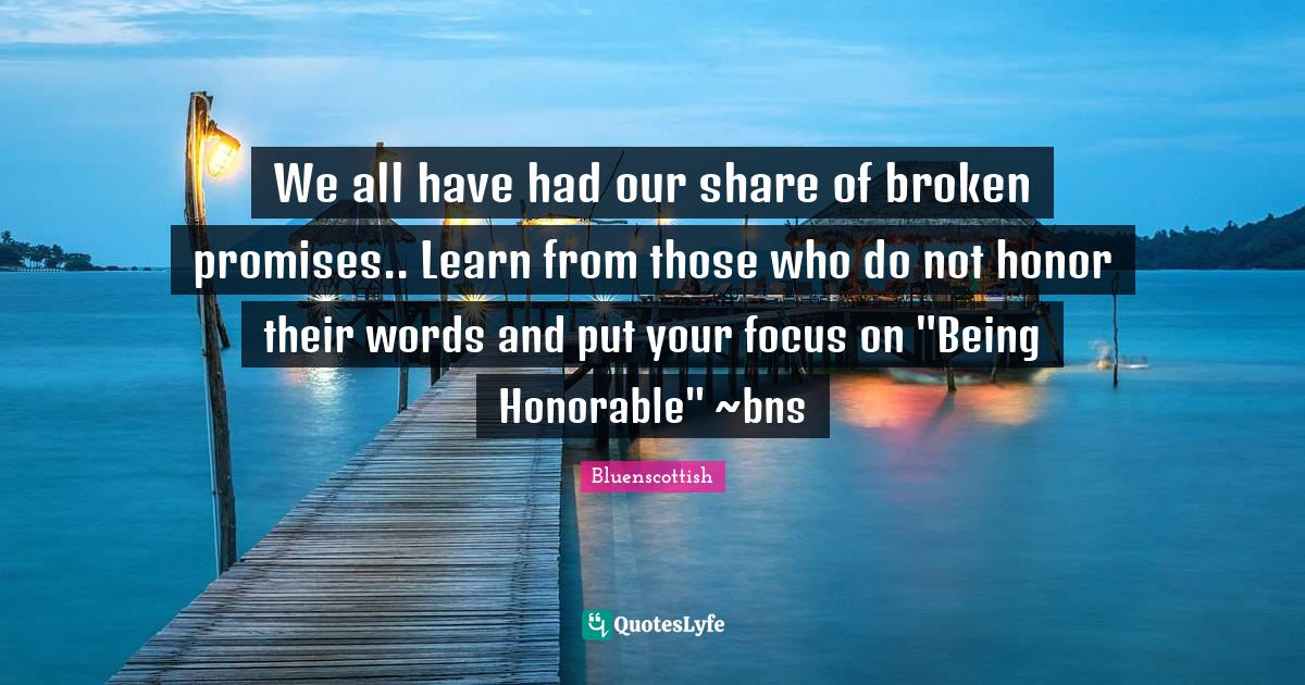 Bluenscottish Quotes: We all have had our share of broken promises.. Learn from those who do not honor their words and put your focus on