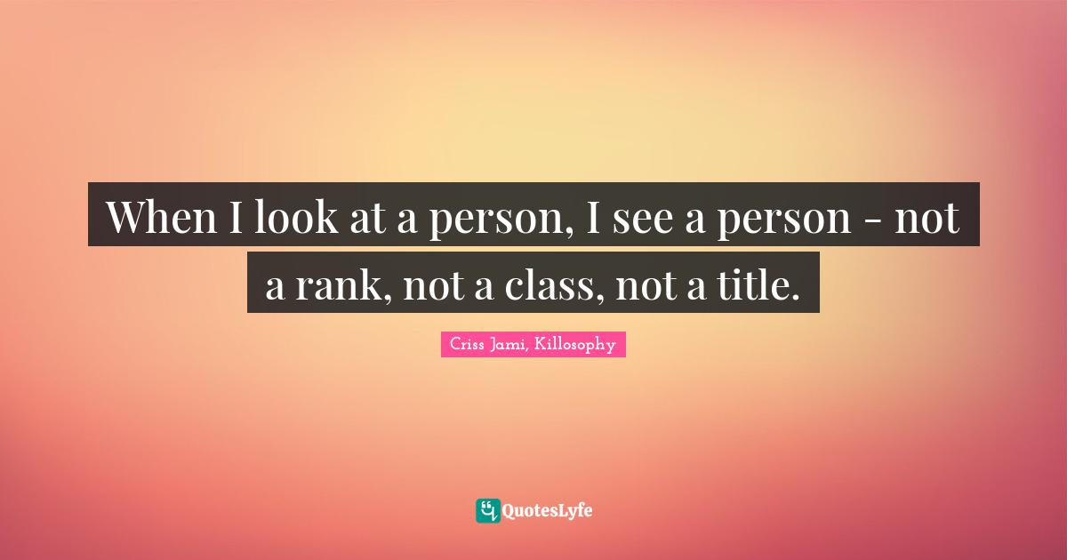 Criss Jami, Killosophy Quotes: When I look at a person, I see a person - not a rank, not a class, not a title.