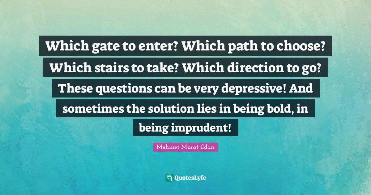 Mehmet Murat ildan Quotes: Which gate to enter? Which path to choose? Which stairs to take? Which direction to go? These questions can be very depressive! And sometimes the solution lies in being bold, in being imprudent!