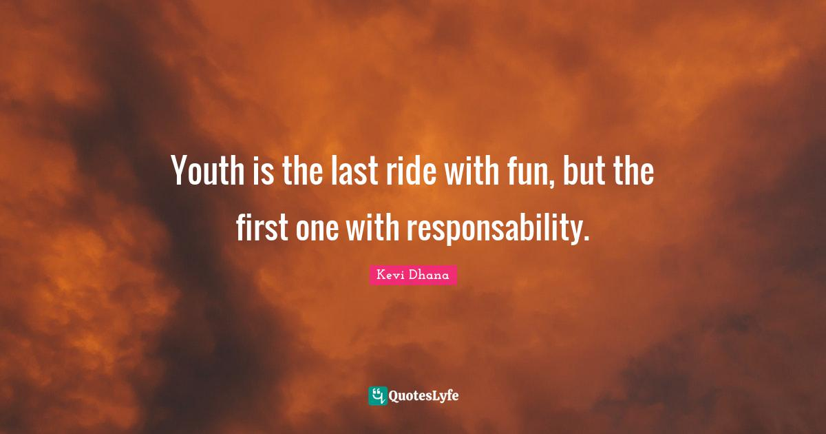 Kevi Dhana Quotes: Youth is the last ride with fun, but the first one with responsability.
