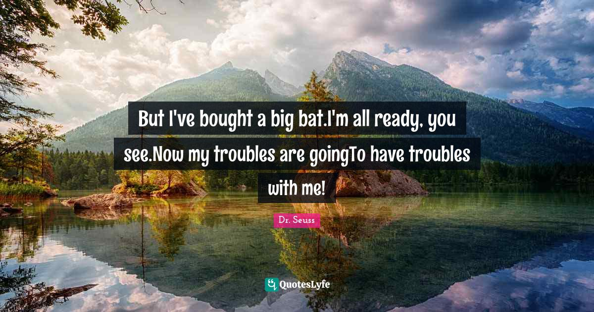 Dr. Seuss Quotes: But I've bought a big bat.I'm all ready, you see.Now my troubles are goingTo have troubles with me!