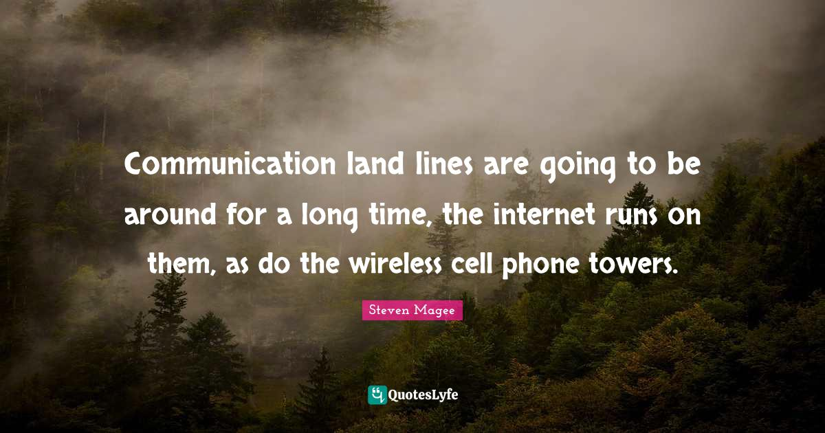 Steven Magee Quotes: Communication land lines are going to be around for a long time, the internet runs on them, as do the wireless cell phone towers.