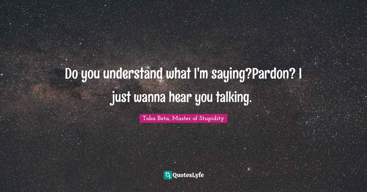 Toba Beta, Master of Stupidity Quotes: Do you understand what I'm saying?Pardon? I just wanna hear you talking.