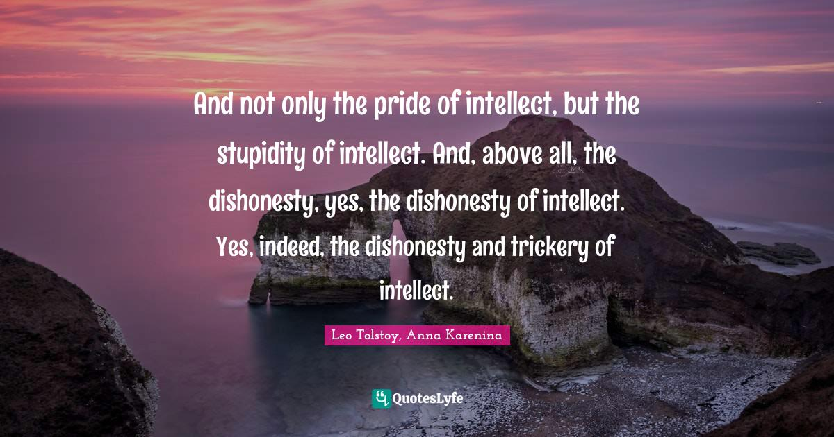 Leo Tolstoy, Anna Karenina Quotes: And not only the pride of intellect, but the stupidity of intellect. And, above all, the dishonesty, yes, the dishonesty of intellect. Yes, indeed, the dishonesty and trickery of intellect.