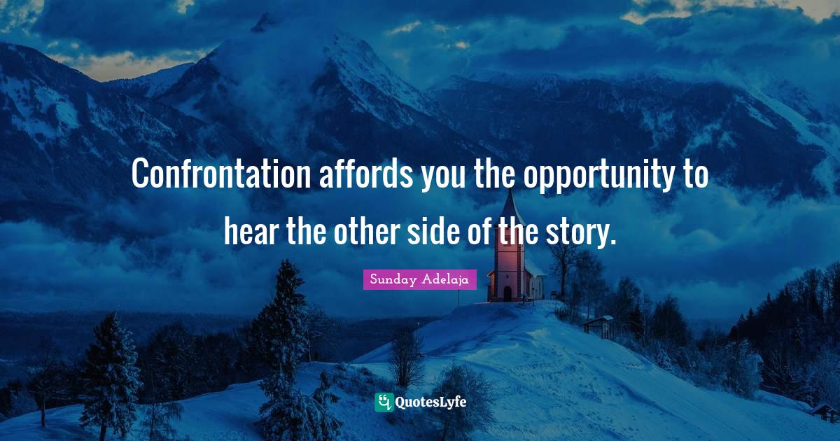 Sunday Adelaja Quotes: Confrontation affords you the opportunity to hear the other side of the story.
