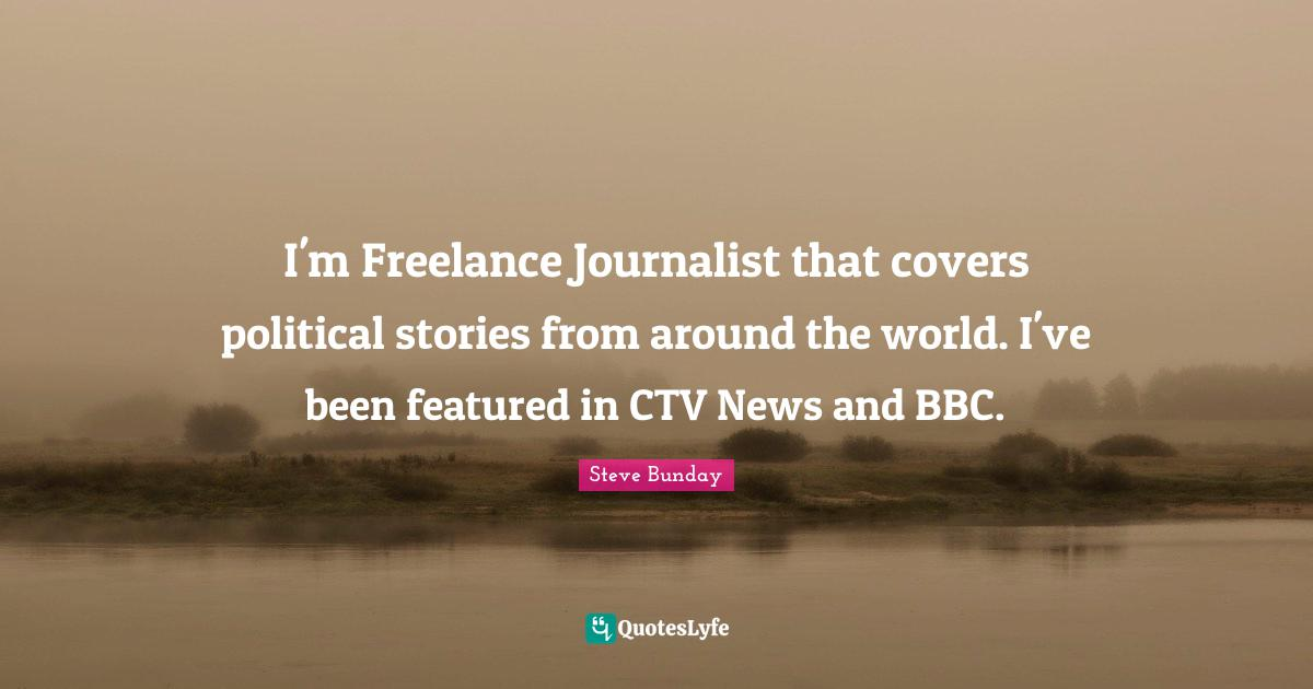 Steve Bunday Quotes: I'm Freelance Journalist that covers political stories from around the world. I've been featured in CTV News and BBC.