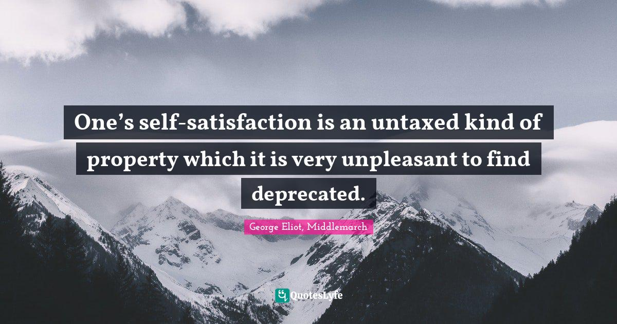 George Eliot, Middlemarch Quotes: One's self-satisfaction is an untaxed kind of property which it is very unpleasant to find deprecated.