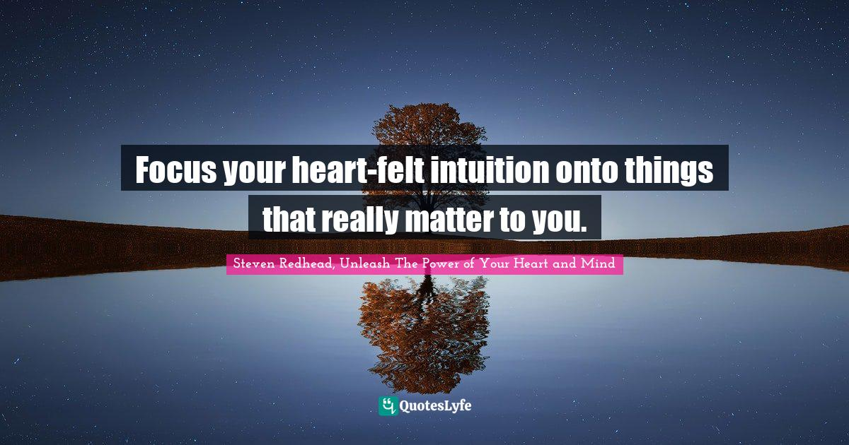 Steven Redhead, Unleash The Power of Your Heart and Mind Quotes: Focus your heart-felt intuition onto things that really matter to you.