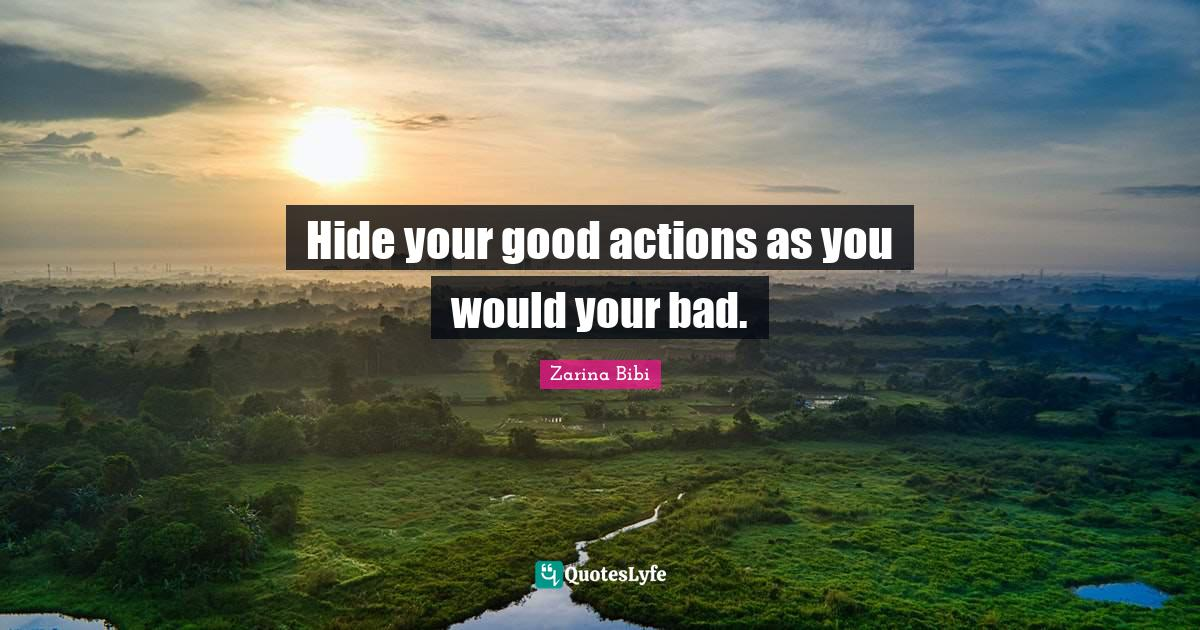 Zarina Bibi Quotes: Hide your good actions as you would your bad.