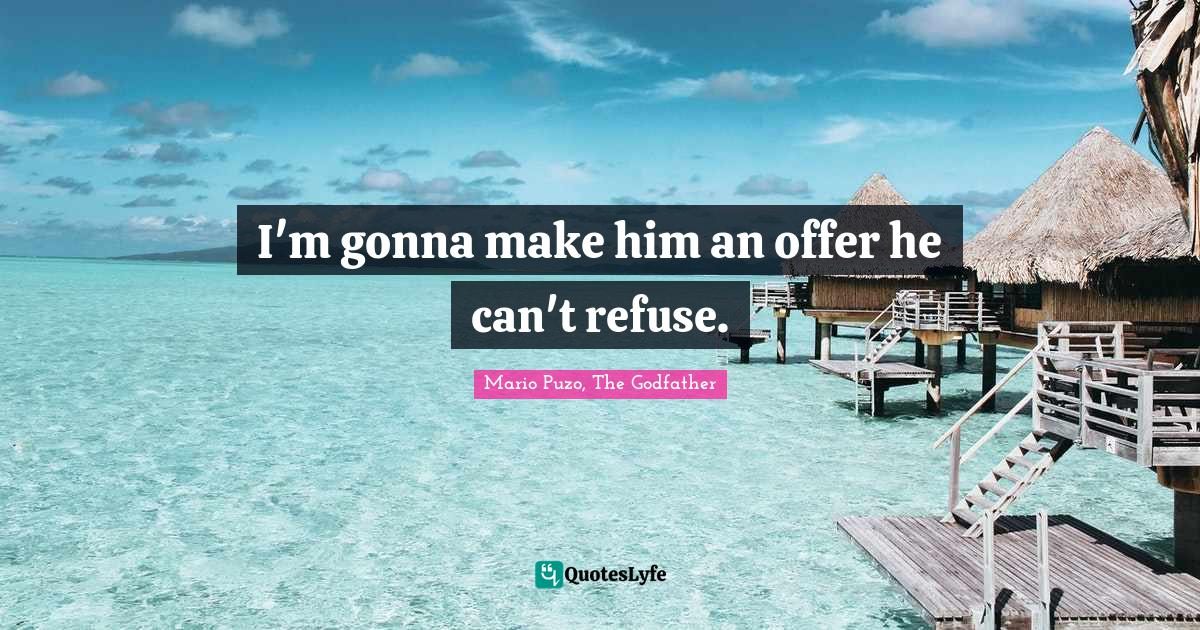 Mario Puzo, The Godfather Quotes: I'm gonna make him an offer he can't refuse.