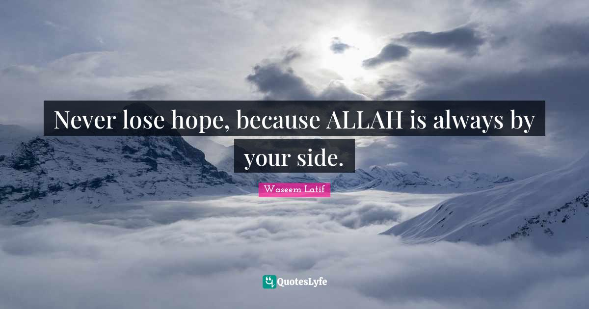 Waseem Latif Quotes: Never lose hope, because ALLAH is always by your side.