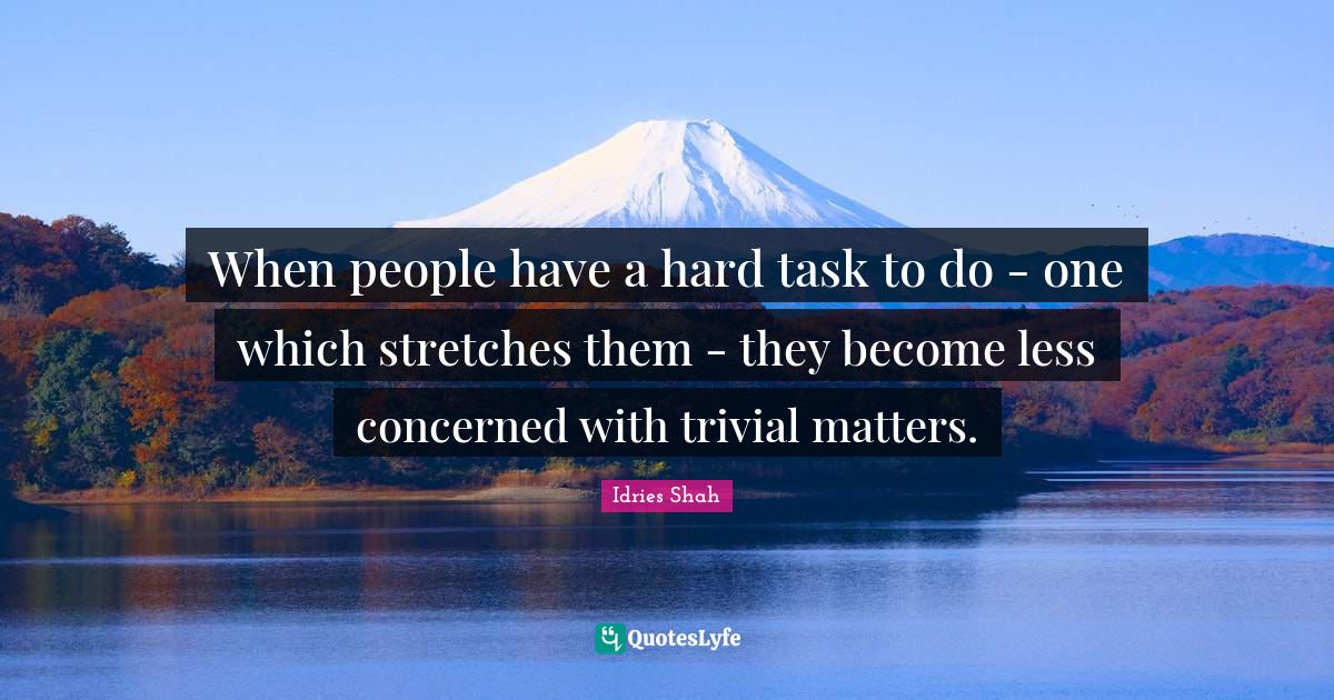 Idries Shah Quotes: When people have a hard task to do - one which stretches them - they become less concerned with trivial matters.