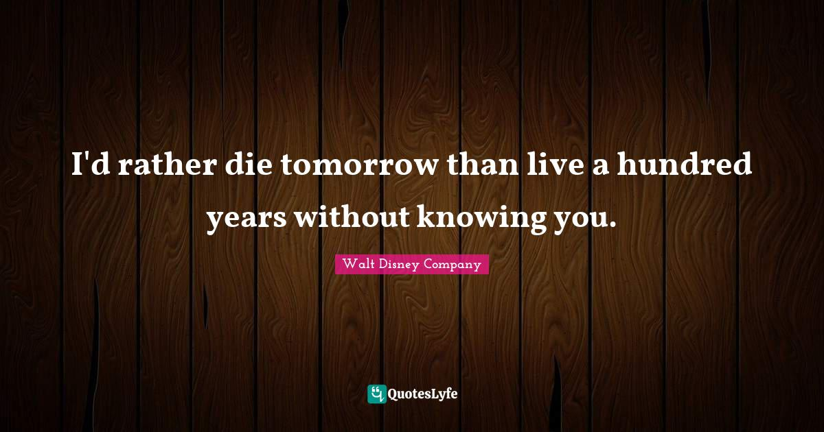 Walt Disney Company Quotes: I'd rather die tomorrow than live a hundred years without knowing you.
