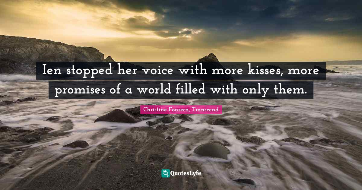 Christine Fonseca, Transcend Quotes: Ien stopped her voice with more kisses, more promises of a world filled with only them.