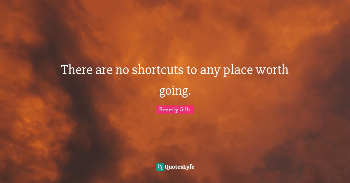 Beverly Sills Quotes: There are no shortcuts to any place worth going.