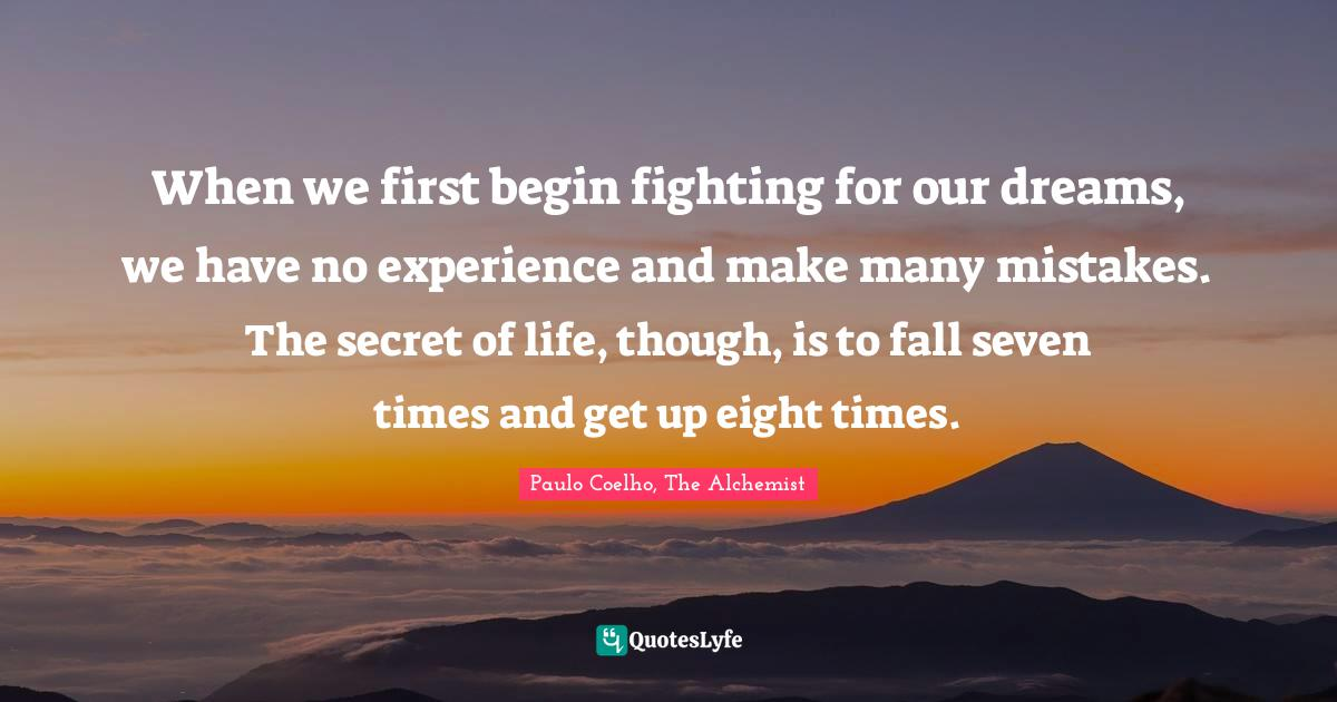 Paulo Coelho, The Alchemist Quotes: When we first begin fighting for our dreams, we have no experience and make many mistakes. The secret of life, though, is to fall seven times and get up eight times.