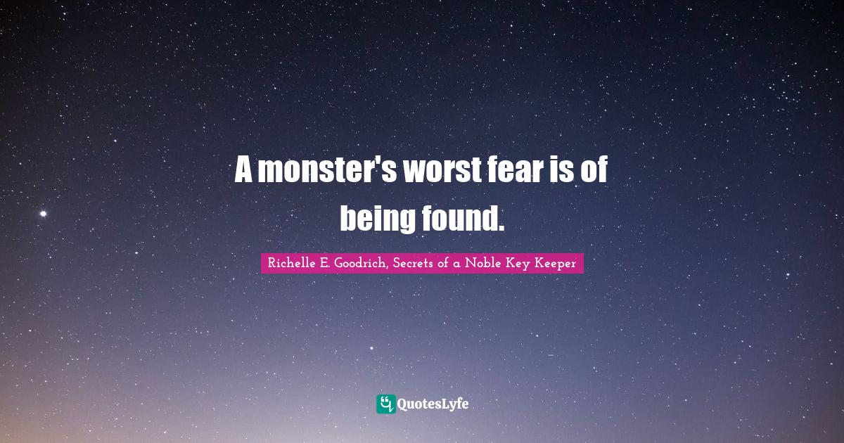 Richelle E. Goodrich, Secrets of a Noble Key Keeper Quotes: A monster's worst fear is of being found.