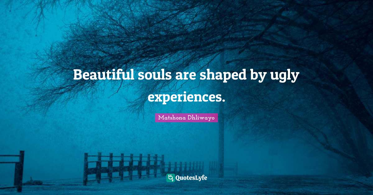 Matshona Dhliwayo Quotes: Beautiful souls are shaped by ugly experiences.