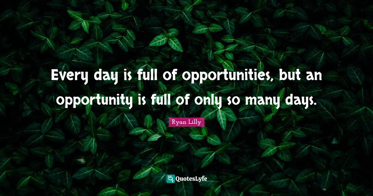 Ryan Lilly Quotes: Every day is full of opportunities, but an opportunity is full of only so many days.