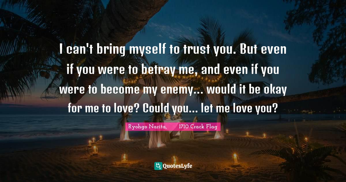 Ryohgo Narita, バッカーノ!1710 Crack Flag Quotes: I can't bring myself to trust you. But even if you were to betray me, and even if you were to become my enemy... would it be okay for me to love? Could you... let me love you?