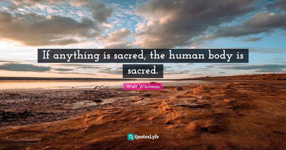 "Sacred Quotes: ""If anything is sacred, the human body is sacred."""