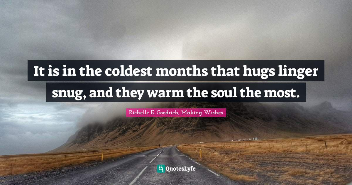 Richelle E. Goodrich, Making Wishes Quotes: It is in the coldest months that hugs linger snug, and they warm the soul the most.
