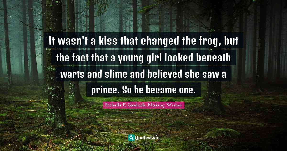 Richelle E. Goodrich, Making Wishes Quotes: It wasn't a kiss that changed the frog, but the fact that a young girl looked beneath warts and slime and believed she saw a prince. So he became one.