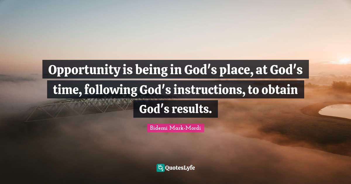 Bidemi Mark-Mordi Quotes: Opportunity is being in God's place, at God's time, following God's instructions, to obtain God's results.