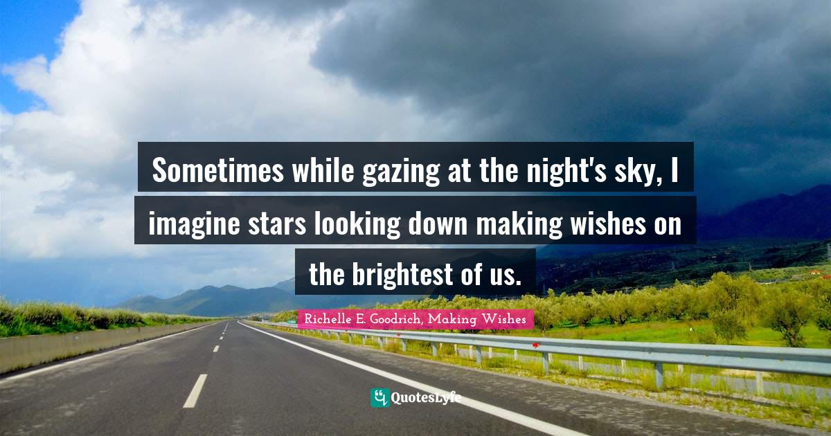 Richelle E. Goodrich, Making Wishes Quotes: Sometimes while gazing at the night's sky, I imagine stars looking down making wishes on the brightest of us.