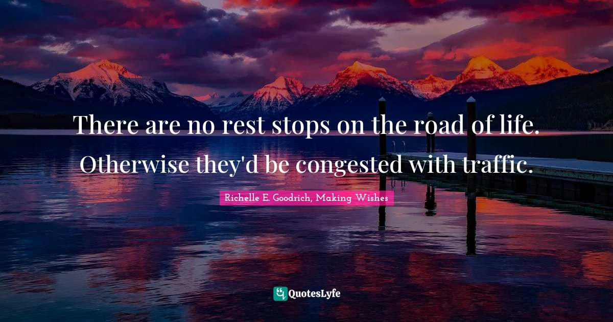 Richelle E. Goodrich, Making Wishes Quotes: There are no rest stops on the road of life. Otherwise they'd be congested with traffic.