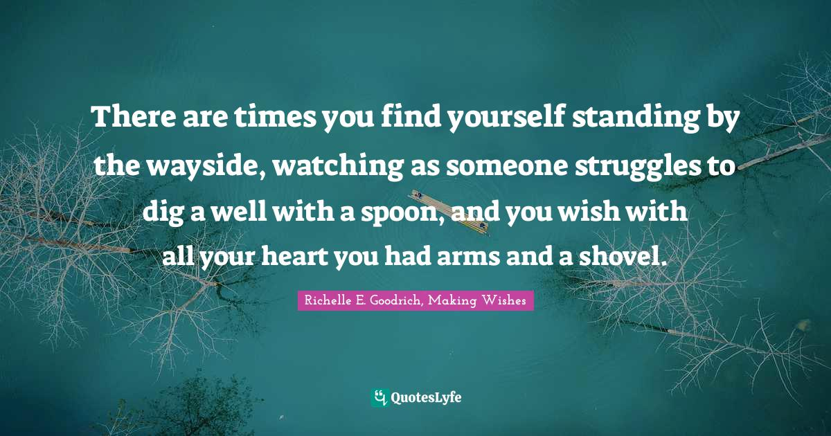 Richelle E. Goodrich, Making Wishes Quotes: There are times you find yourself standing by the wayside, watching as someone struggles to dig a well with a spoon, and you wish with all your heart you had arms and a shovel.