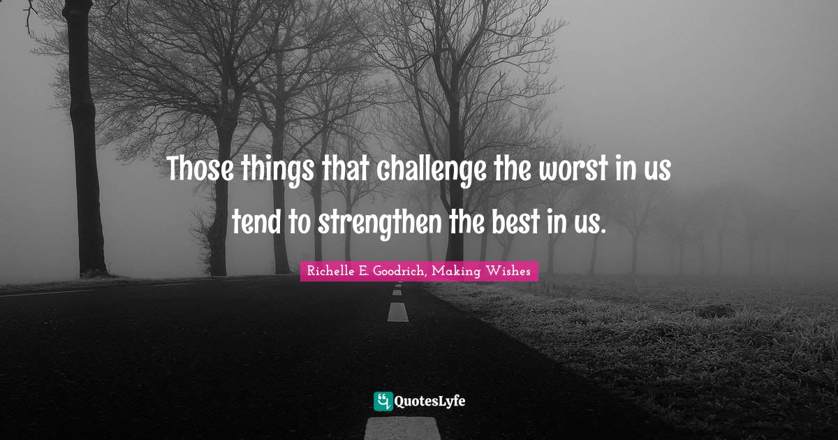 Richelle E. Goodrich, Making Wishes Quotes: Those things that challenge the worst in us tend to strengthen the best in us.