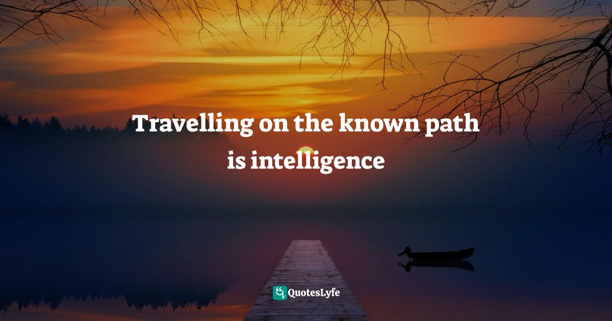 """Unknown Quotes: """"Travelling on the known path is intelligence"""""""