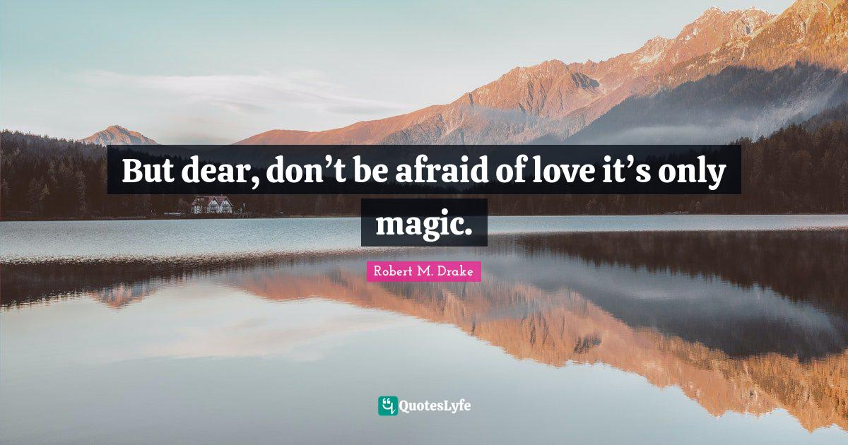 Robert M. Drake Quotes: But dear, don't be afraid of love it's only magic.