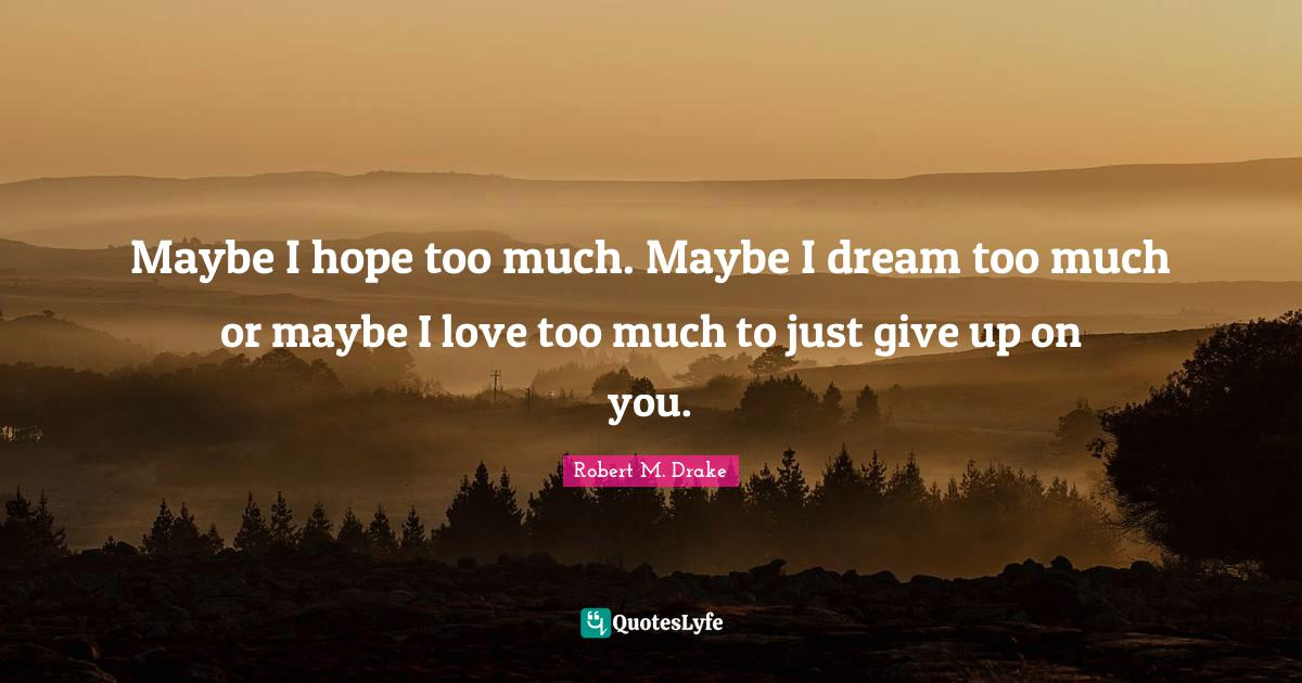 Robert M. Drake Quotes: Maybe I hope too much. Maybe I dream too much or maybe I love too much to just give up on you.