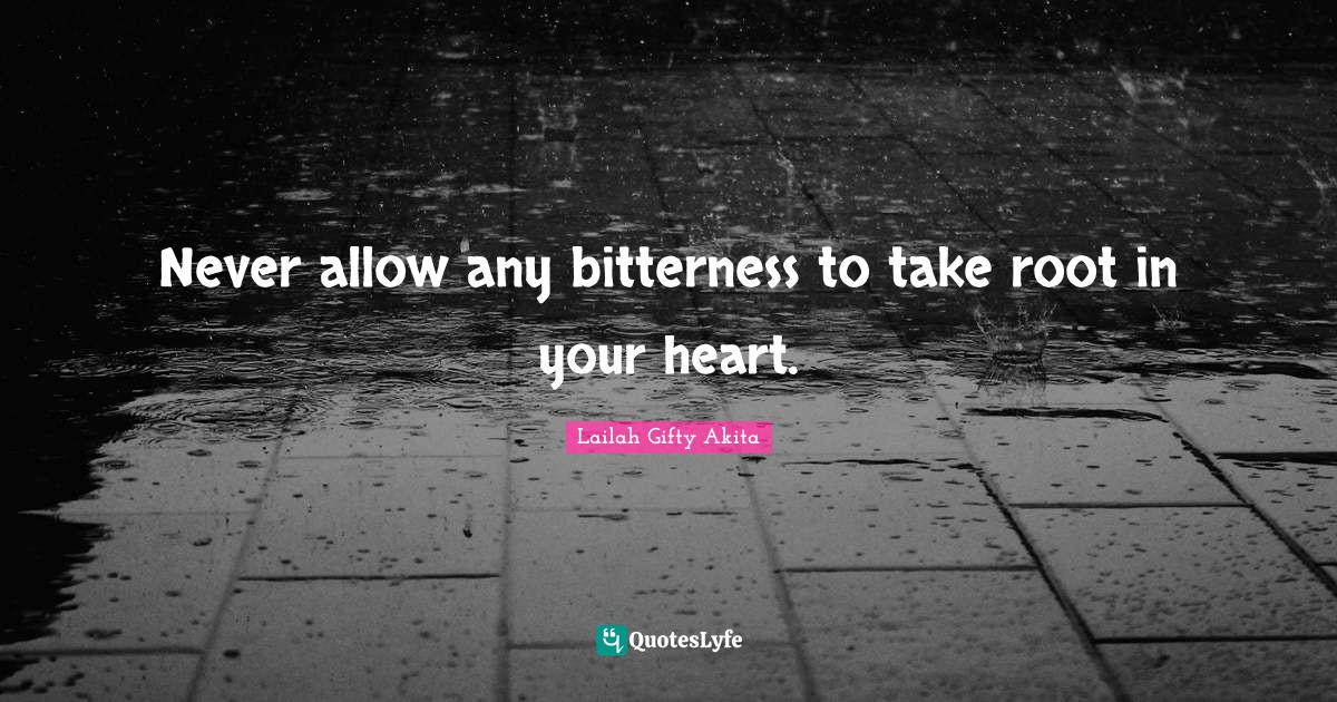 Lailah Gifty Akita Quotes: Never allow any bitterness to take root in your heart.