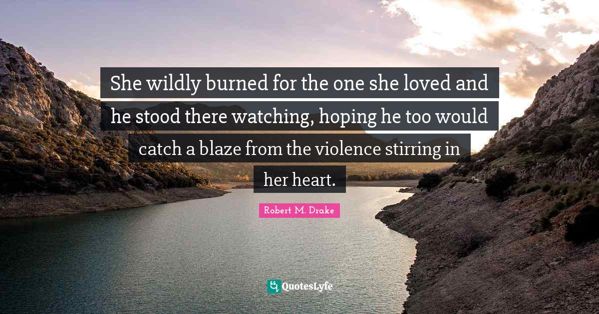 Robert M. Drake Quotes: She wildly burned for the one she loved and he stood there watching, hoping he too would catch a blaze from the violence stirring in her heart.