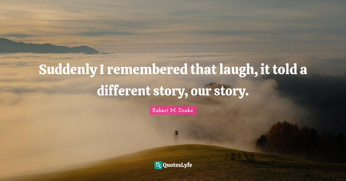 Robert M. Drake Quotes: Suddenly I remembered that laugh, it told a different story, our story.