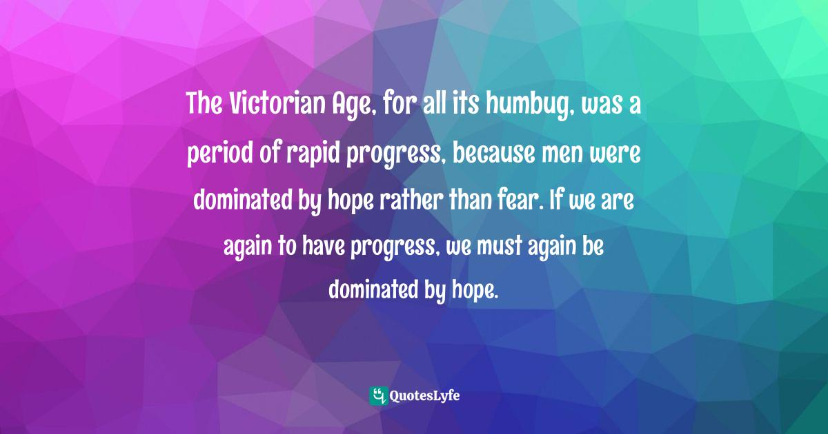 Bertrand Russell, Why I Am Not a Christian and Other Essays on Religion and Related Subjects Quotes: The Victorian Age, for all its humbug, was a period of rapid progress, because men were dominated by hope rather than fear. If we are again to have progress, we must again be dominated by hope.