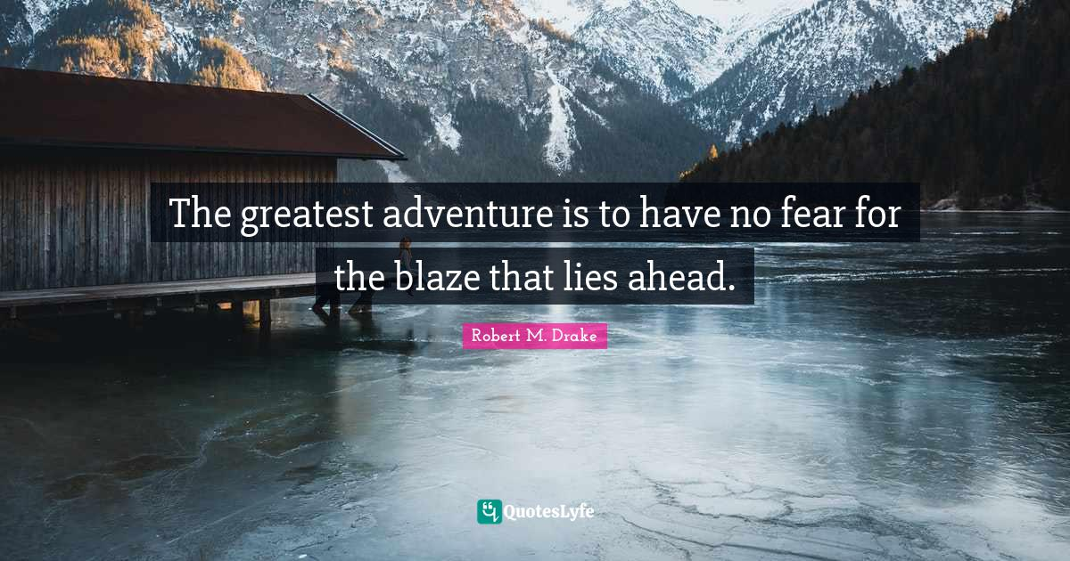 Robert M. Drake Quotes: The greatest adventure is to have no fear for the blaze that lies ahead.