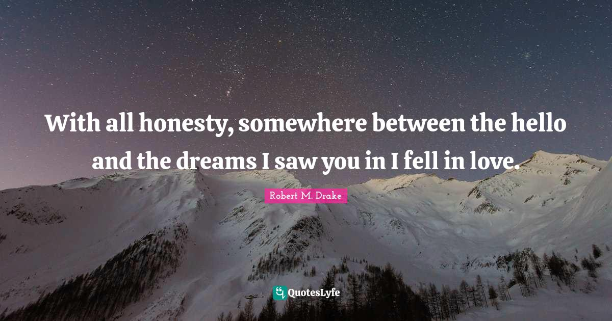Robert M. Drake Quotes: With all honesty, somewhere between the hello and the dreams I saw you in I fell in love.