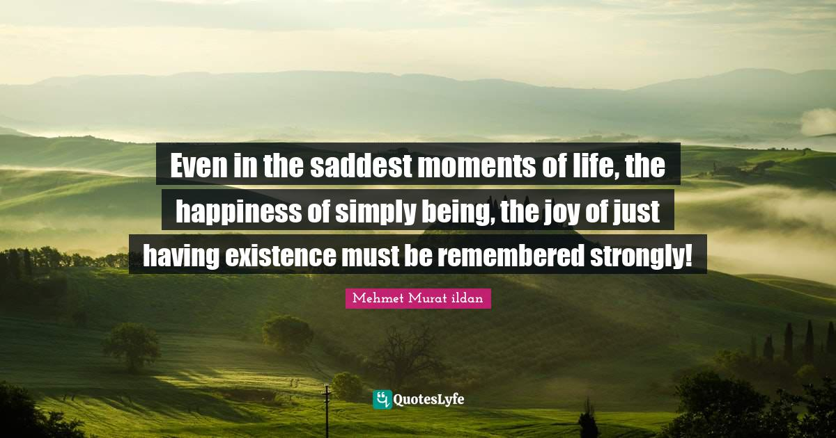 Mehmet Murat ildan Quotes: Even in the saddest moments of life, the happiness of simply being, the joy of just having existence must be remembered strongly!