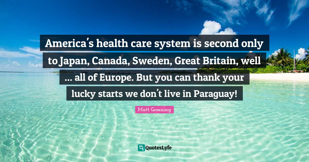 Matt Groening Quotes: America's health care system is second only to Japan, Canada, Sweden, Great Britain, well ... all of Europe. But you can thank your lucky starts we don't live in Paraguay!
