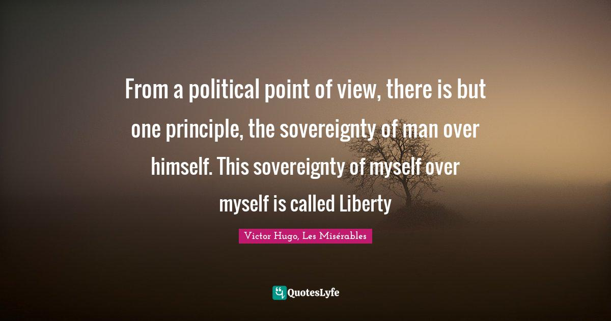 Victor Hugo, Les Misérables Quotes: From a political point of view, there is but one principle, the sovereignty of man over himself. This sovereignty of myself over myself is called Liberty