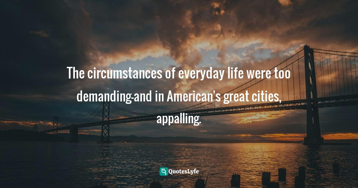 Charles E. Rosenberg, The Cholera Years: The United States in 1832, 1849, and 1866 Quotes: The circumstances of everyday life were too demanding-and in American's great cities, appalling.